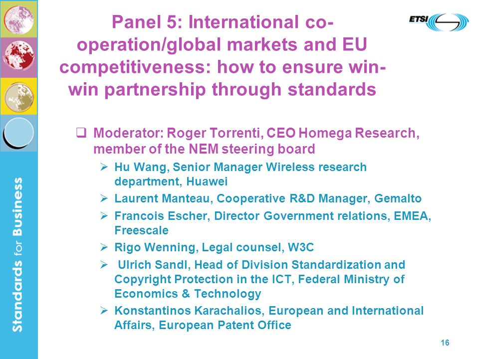 16 Panel 5: International co- operation/global markets and EU competitiveness: how to ensure win- win partnership through standards Moderator: Roger Torrenti, CEO Homega Research, member of the NEM steering board Hu Wang, Senior Manager Wireless research department, Huawei Laurent Manteau, Cooperative R&D Manager, Gemalto Francois Escher, Director Government relations, EMEA, Freescale Rigo Wenning, Legal counsel, W3C Ulrich Sandl, Head of Division Standardization and Copyright Protection in the ICT, Federal Ministry of Economics & Technology Konstantinos Karachalios, European and International Affairs, European Patent Office