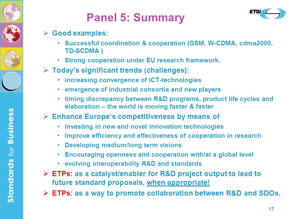17 Panel 5: Summary Good examples: Successful coordination & cooperation (GSM, W-CDMA, cdma2000, TD-SCDMA ) Strong cooperation under EU research framework.