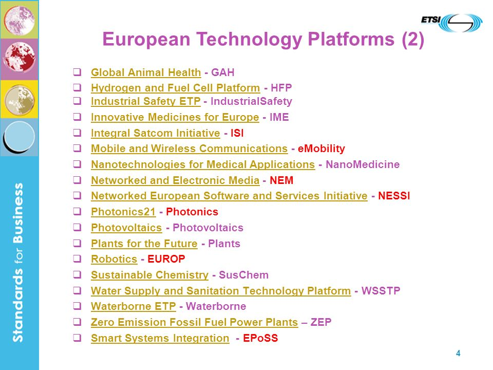 4 Global Animal Health - GAH Global Animal Health Hydrogen and Fuel Cell Platform - HFP Hydrogen and Fuel Cell Platform Industrial Safety ETP - IndustrialSafety Industrial Safety ETP Innovative Medicines for Europe - IME Innovative Medicines for Europe Integral Satcom Initiative - ISI Integral Satcom Initiative Mobile and Wireless Communications - eMobility Mobile and Wireless Communications Nanotechnologies for Medical Applications - NanoMedicine Nanotechnologies for Medical Applications Networked and Electronic Media - NEM Networked and Electronic Media Networked European Software and Services Initiative - NESSI Networked European Software and Services Initiative Photonics21 - Photonics Photonics21 Photovoltaics - Photovoltaics Photovoltaics Plants for the Future - Plants Plants for the Future Robotics - EUROP Robotics Sustainable Chemistry - SusChem Sustainable Chemistry Water Supply and Sanitation Technology Platform - WSSTP Water Supply and Sanitation Technology Platform Waterborne ETP - Waterborne Waterborne ETP Zero Emission Fossil Fuel Power Plants – ZEP Zero Emission Fossil Fuel Power Plants Smart Systems Integration - EPoSS Smart Systems Integration European Technology Platforms (2)