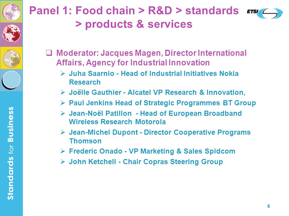 6 Panel 1: Food chain > R&D > standards > products & services Moderator: Jacques Magen, Director International Affairs, Agency for Industrial Innovation Juha Saarnio - Head of Industrial Initiatives Nokia Research Joëlle Gauthier - Alcatel VP Research & Innovation, Paul Jenkins Head of Strategic Programmes BT Group Jean-Noël Patillon - Head of European Broadband Wireless Research Motorola Jean-Michel Dupont - Director Cooperative Programs Thomson Frederic Onado - VP Marketing & Sales Spidcom John Ketchell - Chair Copras Steering Group