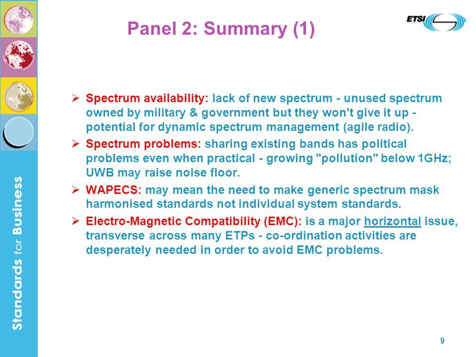 9 Panel 2: Summary (1) Spectrum availability: lack of new spectrum - unused spectrum owned by military & government but they won t give it up - potential for dynamic spectrum management (agile radio).