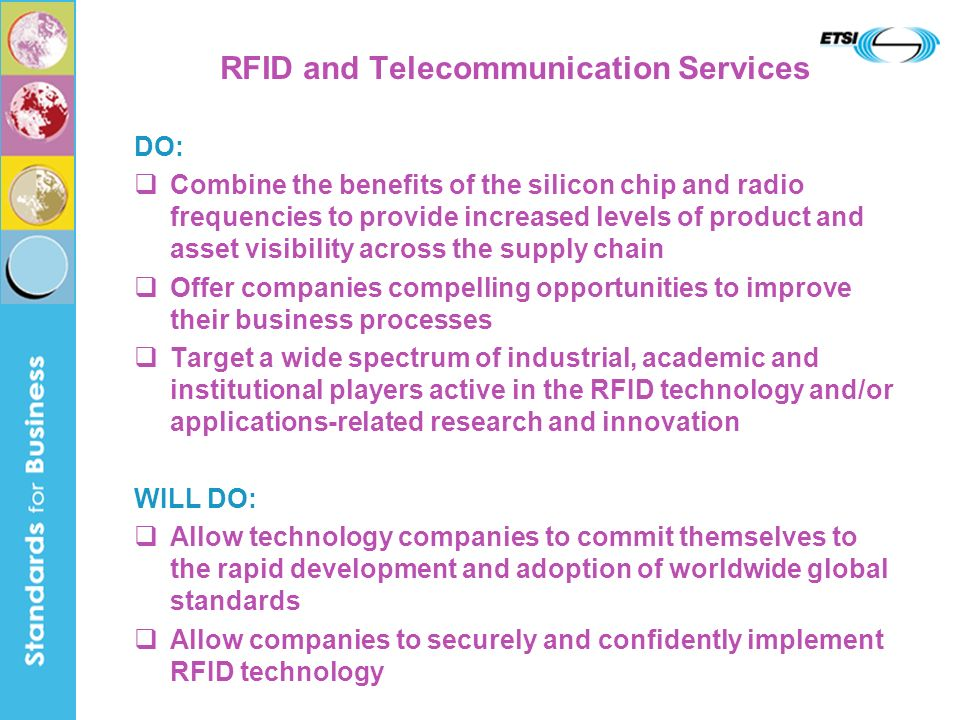 RFID and Telecommunication Services DO: Combine the benefits of the silicon chip and radio frequencies to provide increased levels of product and asset visibility across the supply chain Offer companies compelling opportunities to improve their business processes Target a wide spectrum of industrial, academic and institutional players active in the RFID technology and/or applications-related research and innovation WILL DO: Allow technology companies to commit themselves to the rapid development and adoption of worldwide global standards Allow companies to securely and confidently implement RFID technology