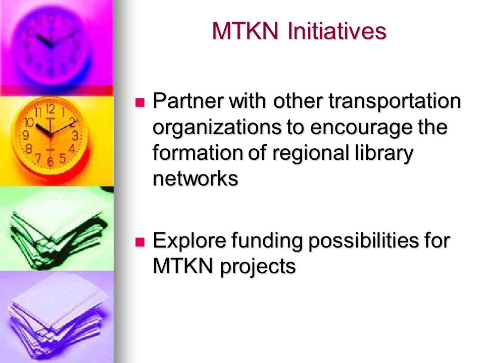 MTKN Initiatives Partner with other transportation organizations to encourage the formation of regional library networks Partner with other transporta