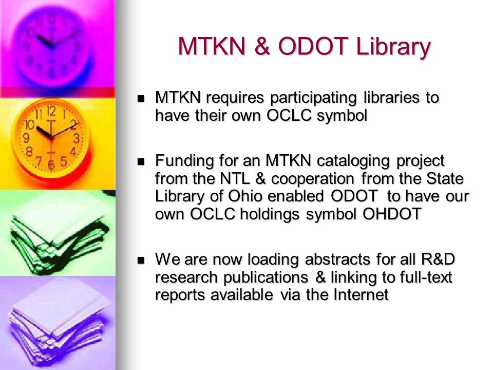 MTKN & ODOT Library MTKN requires participating libraries to have their own OCLC symbol MTKN requires participating libraries to have their own OCLC symbol Funding for an MTKN cataloging project from the NTL & cooperation from the State Library of Ohio enabled ODOT to have our own OCLC holdings symbol OHDOT Funding for an MTKN cataloging project from the NTL & cooperation from the State Library of Ohio enabled ODOT to have our own OCLC holdings symbol OHDOT We are now loading abstracts for all R&D research publications & linking to full-text reports available via the Internet We are now loading abstracts for all R&D research publications & linking to full-text reports available via the Internet