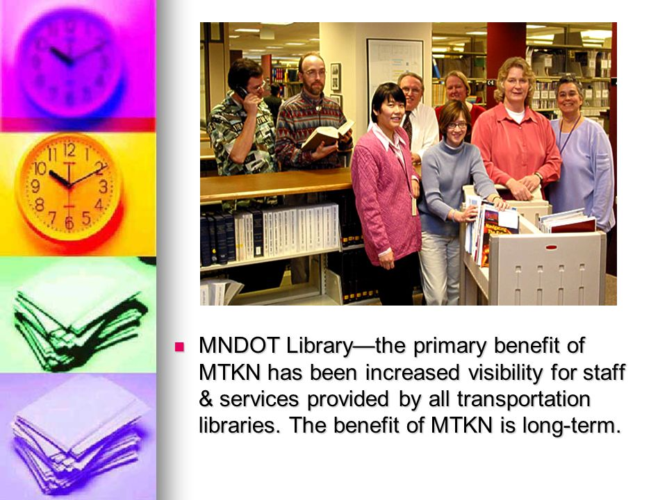 MNDOT Librarythe primary benefit of MTKN has been increased visibility for staff & services provided by all transportation libraries.