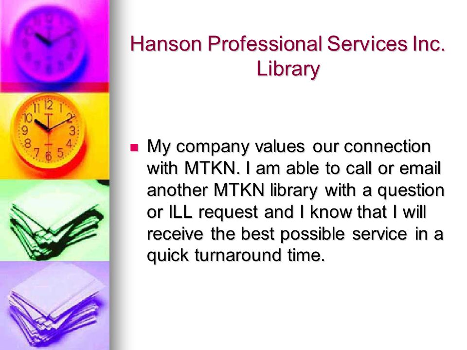 Hanson Professional Services Inc. Library My company values our connection with MTKN. I am able to call or email another MTKN library with a question