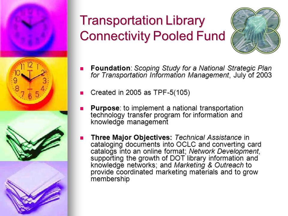 Transportation Library Connectivity Pooled Fund Foundation: Scoping Study for a National Strategic Plan for Transportation Information Management, July of 2003 Foundation: Scoping Study for a National Strategic Plan for Transportation Information Management, July of 2003 Created in 2005 as TPF-5(105) Created in 2005 as TPF-5(105) Purpose: to implement a national transportation technology transfer program for information and knowledge management Purpose: to implement a national transportation technology transfer program for information and knowledge management Three Major Objectives: Technical Assistance in cataloging documents into OCLC and converting card catalogs into an online format; Network Development, supporting the growth of DOT library information and knowledge networks; and Marketing & Outreach to provide coordinated marketing materials and to grow membership Three Major Objectives: Technical Assistance in cataloging documents into OCLC and converting card catalogs into an online format; Network Development, supporting the growth of DOT library information and knowledge networks; and Marketing & Outreach to provide coordinated marketing materials and to grow membership