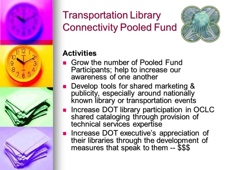 Transportation Library Connectivity Pooled Fund Activities Grow the number of Pooled Fund Participants; help to increase our awareness of one another Grow the number of Pooled Fund Participants; help to increase our awareness of one another Develop tools for shared marketing & publicity, especially around nationally known library or transportation events Develop tools for shared marketing & publicity, especially around nationally known library or transportation events Increase DOT library participation in OCLC shared cataloging through provision of technical services expertise Increase DOT library participation in OCLC shared cataloging through provision of technical services expertise Increase DOT executives appreciation of their libraries through the development of measures that speak to them -- $$$ Increase DOT executives appreciation of their libraries through the development of measures that speak to them -- $$$