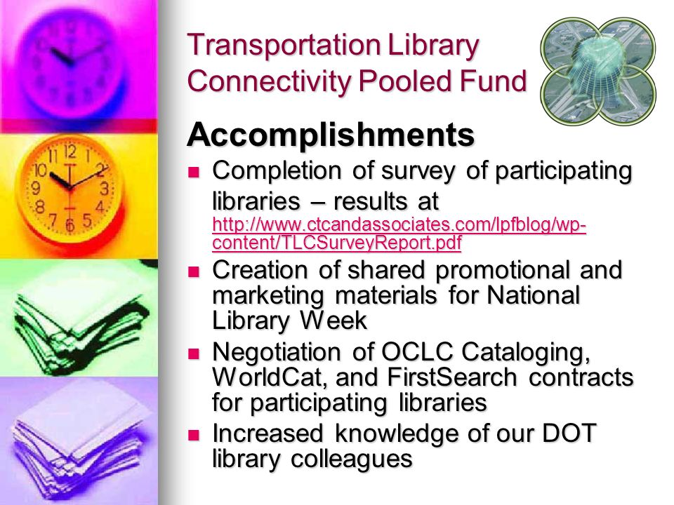 Transportation Library Connectivity Pooled Fund Accomplishments Completion of survey of participating libraries – results at http://www.ctcandassociat