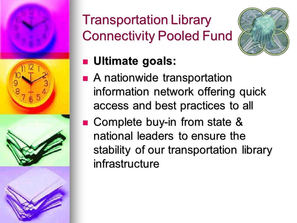 Transportation Library Connectivity Pooled Fund Ultimate goals: Ultimate goals: A nationwide transportation information network offering quick access and best practices to all A nationwide transportation information network offering quick access and best practices to all Complete buy-in from state & national leaders to ensure the stability of our transportation library infrastructure Complete buy-in from state & national leaders to ensure the stability of our transportation library infrastructure