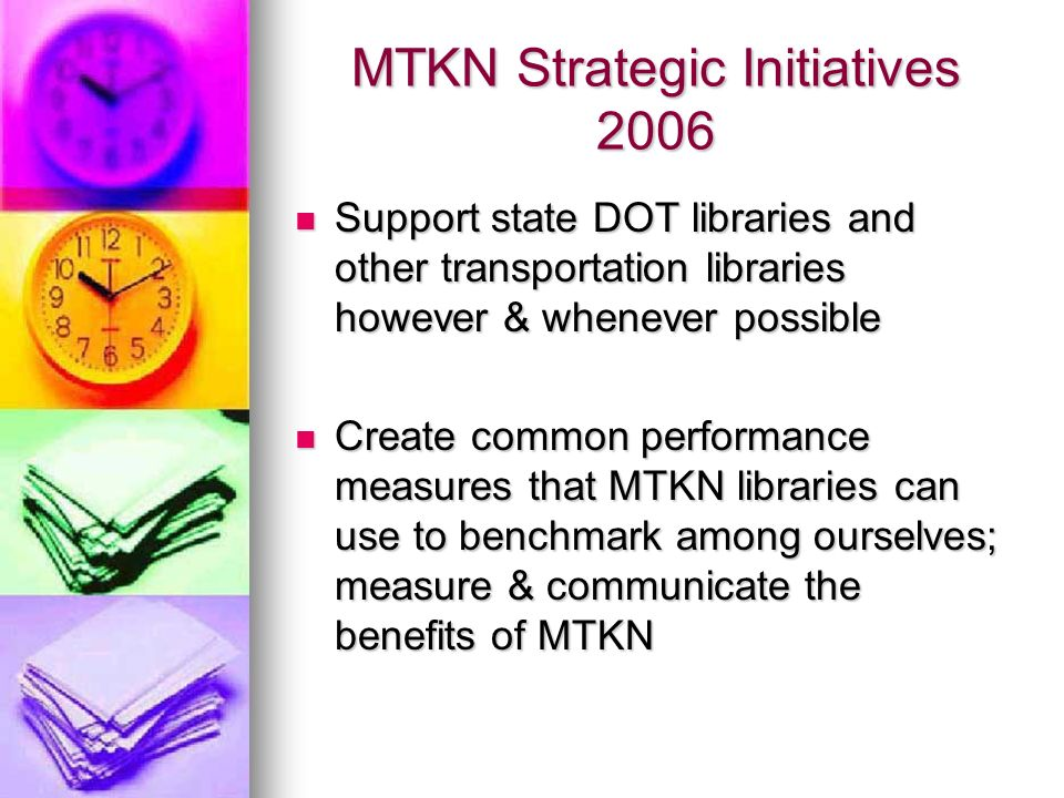 MTKN Strategic Initiatives 2006 Support state DOT libraries and other transportation libraries however & whenever possible Support state DOT libraries and other transportation libraries however & whenever possible Create common performance measures that MTKN libraries can use to benchmark among ourselves; measure & communicate the benefits of MTKN Create common performance measures that MTKN libraries can use to benchmark among ourselves; measure & communicate the benefits of MTKN