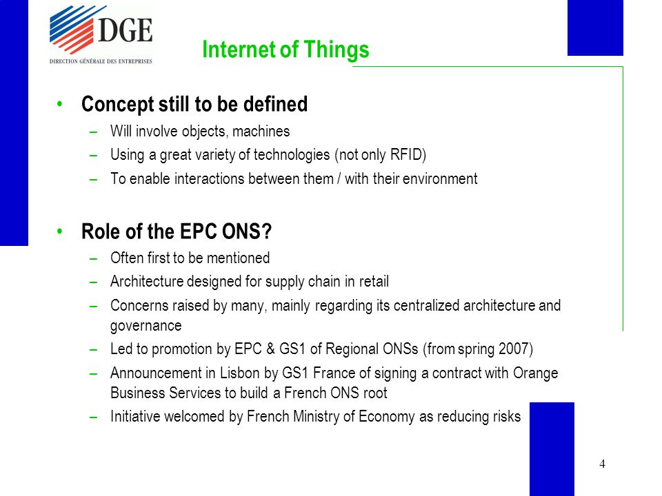 4 Internet of Things Concept still to be defined –Will involve objects, machines –Using a great variety of technologies (not only RFID) –To enable interactions between them / with their environment Role of the EPC ONS.