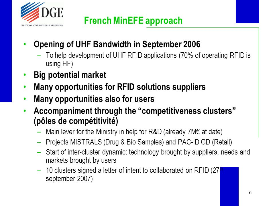 6 French MinEFE approach Opening of UHF Bandwidth in September 2006 –To help development of UHF RFID applications (70% of operating RFID is using HF)