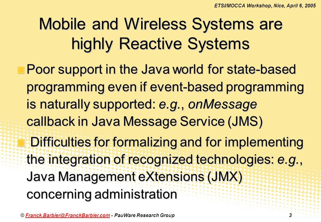 ETSI/MOCCA Workshop, Nice, April 6, 2005 © - PauWare Research Mobile and Wireless Systems are highly Reactive Systems Poor support in the Java world for state-based programming even if event-based programming is naturally supported: e.g., onMessage callback in Java Message Service (JMS) Difficulties for formalizing and for implementing the integration of recognized technologies: e.g., Java Management eXtensions (JMX) concerning administration Difficulties for formalizing and for implementing the integration of recognized technologies: e.g., Java Management eXtensions (JMX) concerning administration