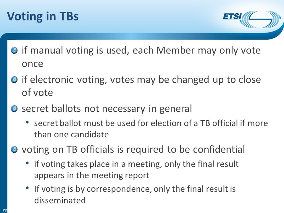 SEM11-08 Voting in TBs if manual voting is used, each Member may only vote once if electronic voting, votes may be changed up to close of vote secret ballots not necessary in general secret ballot must be used for election of a TB official if more than one candidate voting on TB officials is required to be confidential if voting takes place in a meeting, only the final result appears in the meeting report If voting is by correspondence, only the final result is disseminated 11