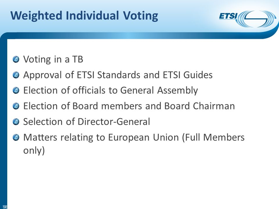 SEM11-08 Weighted Individual Voting Voting in a TB Approval of ETSI Standards and ETSI Guides Election of officials to General Assembly Election of Board members and Board Chairman Selection of Director-General Matters relating to European Union (Full Members only) 18