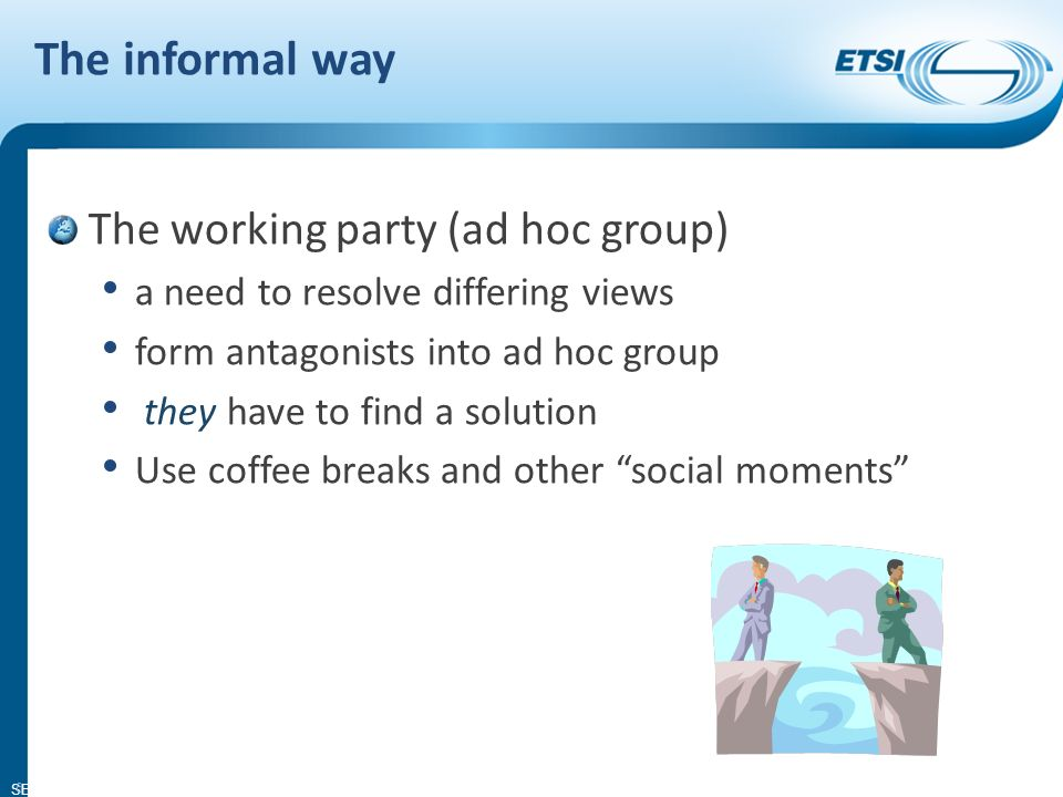SEM11-08 The informal way The working party (ad hoc group) a need to resolve differing views form antagonists into ad hoc group they have to find a solution Use coffee breaks and other social moments 6
