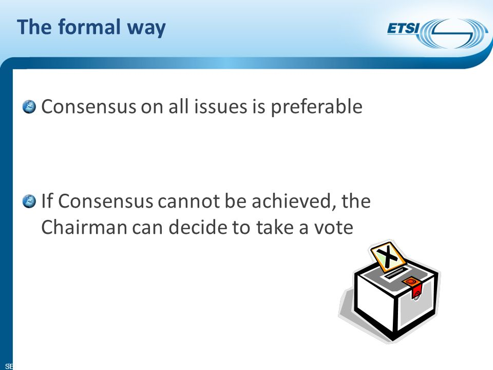 SEM11-08 The formal way Consensus on all issues is preferable If Consensus cannot be achieved, the Chairman can decide to take a vote 8