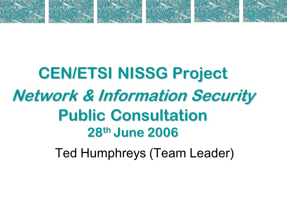 Meeting Agenda 09:30Registration and coffee 10:00Welcome and Introductions Charles Brookson NISSG Chair Ted Humphreys (Project Team Leader) 10:30Presentation on COM(2006) 251 Andrea Servida, Deputy Head of Unit Unit A3 - Internet; Network and Information Security DG INFSO 10:45Presentation on ENISA - tbc 11:00Coffee Break 11:30Presentations by the Project Team Draft Report Ted Humphreys (Project Team Leader) Critical infrastructure, industrial environment, information security management, manufacturing (automotive, aerospace) with links to IFAN, healthcare Dr Angelika Plate (Report co-editor) Banks, smart cards, home user applications, cryptography, biometrics Jurjen Bos (Interpay) ICT industry, telecoms (ISPs, Web services), identity management, e- government (esp.