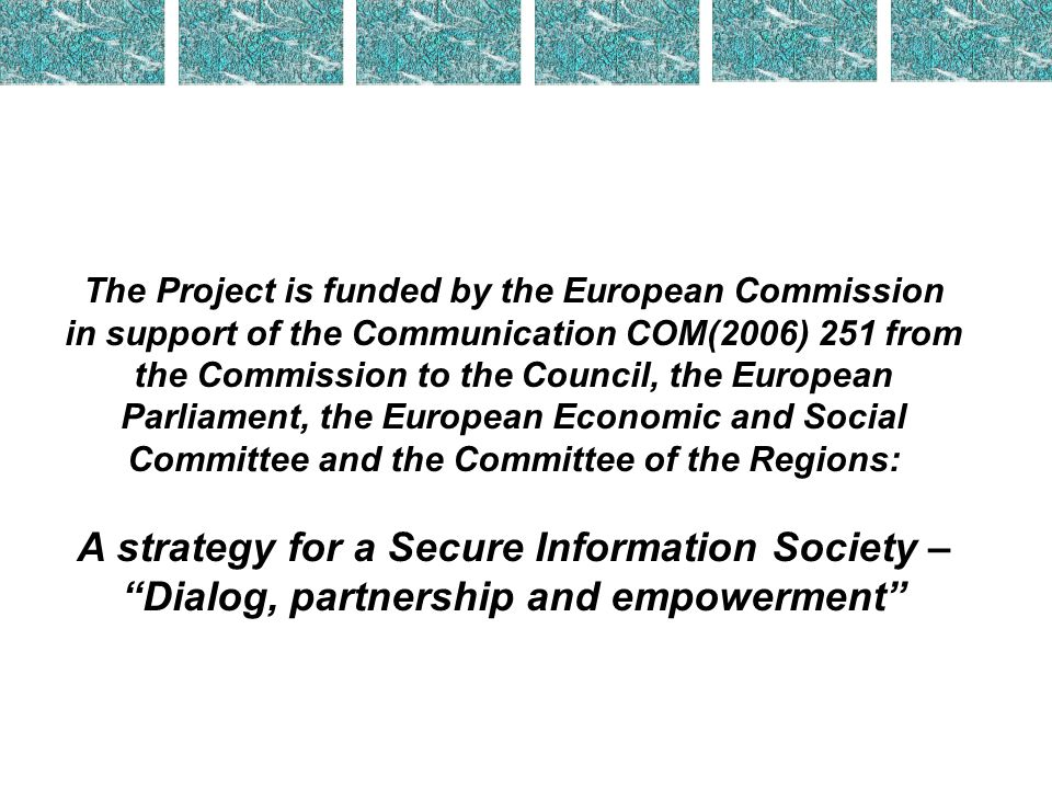 The Project is funded by the European Commission in support of the Communication COM(2006) 251 from the Commission to the Council, the European Parliament, the European Economic and Social Committee and the Committee of the Regions: A strategy for a Secure Information Society – Dialog, partnership and empowerment