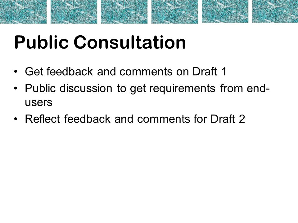 Public Consultation Get feedback and comments on Draft 1 Public discussion to get requirements from end- users Reflect feedback and comments for Draft