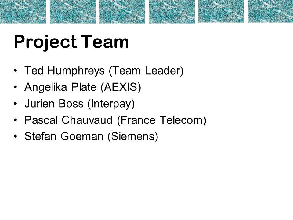 Project Team Ted Humphreys (Team Leader) Angelika Plate (AEXIS) Jurien Boss (Interpay) Pascal Chauvaud (France Telecom) Stefan Goeman (Siemens)