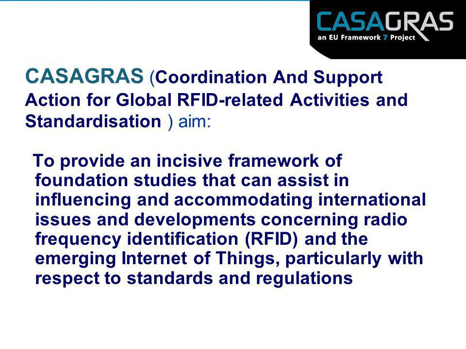 CASAGRAS (Coordination And Support Action for Global RFID-related Activities and Standardisation ) aim: To provide an incisive framework of foundation