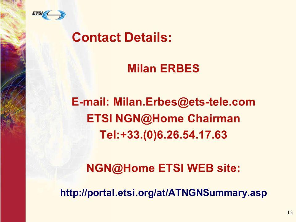 13 Contact Details: Milan ERBES E-mail: Milan.Erbes@ets-tele.com ETSI NGN@Home Chairman Tel:+33.(0)6.26.54.17.63 NGN@Home ETSI WEB site: http://portal.etsi.org/at/ATNGNSummary.asp