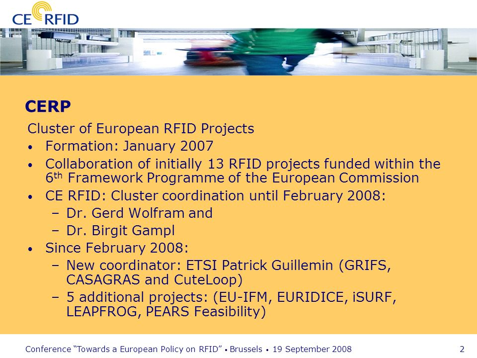 Conference Towards a European Policy on RFID Brussels 19 September CERP Cluster of European RFID Projects Formation: January 2007 Collaboration of initially 13 RFID projects funded within the 6 th Framework Programme of the European Commission CE RFID: Cluster coordination until February 2008: –Dr.