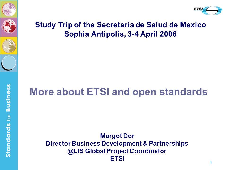 1 More about ETSI and open standards Margot Dor Director Business Development & Partnerships @LIS Global Project Coordinator ETSI Study Trip of the Secretaria de Salud de Mexico Sophia Antipolis, 3-4 April 2006