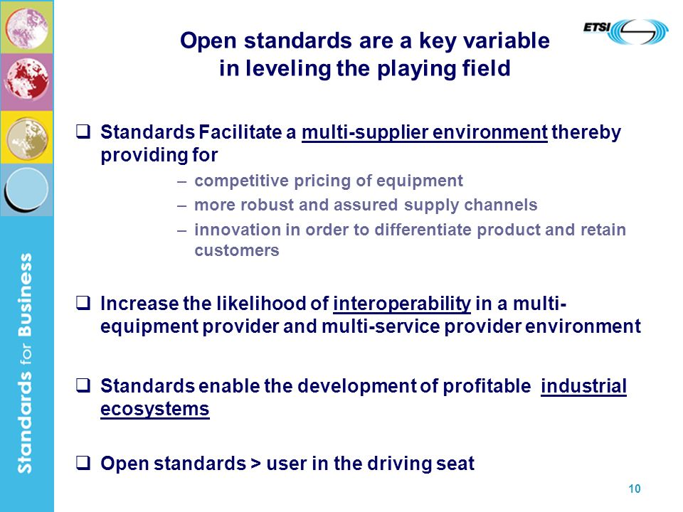 10 Open standards are a key variable in leveling the playing field Standards Facilitate a multi-supplier environment thereby providing for –competitive pricing of equipment –more robust and assured supply channels –innovation in order to differentiate product and retain customers Increase the likelihood of interoperability in a multi- equipment provider and multi-service provider environment Standards enable the development of profitable industrial ecosystems Open standards > user in the driving seat
