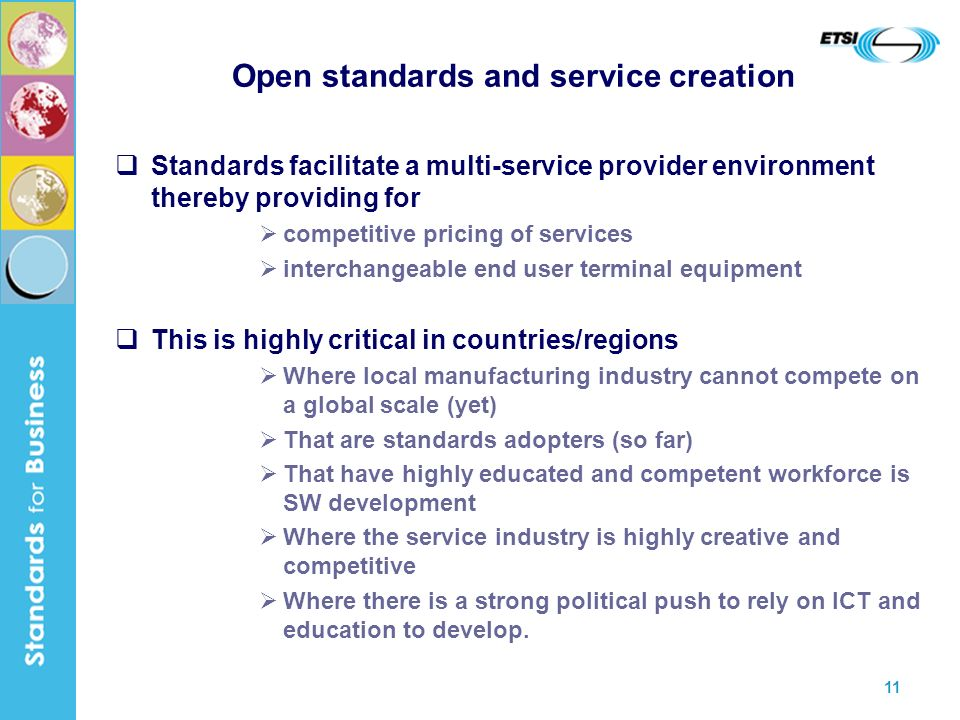 11 Open standards and service creation Standards facilitate a multi-service provider environment thereby providing for competitive pricing of services interchangeable end user terminal equipment This is highly critical in countries/regions Where local manufacturing industry cannot compete on a global scale (yet) That are standards adopters (so far) That have highly educated and competent workforce is SW development Where the service industry is highly creative and competitive Where there is a strong political push to rely on ICT and education to develop.