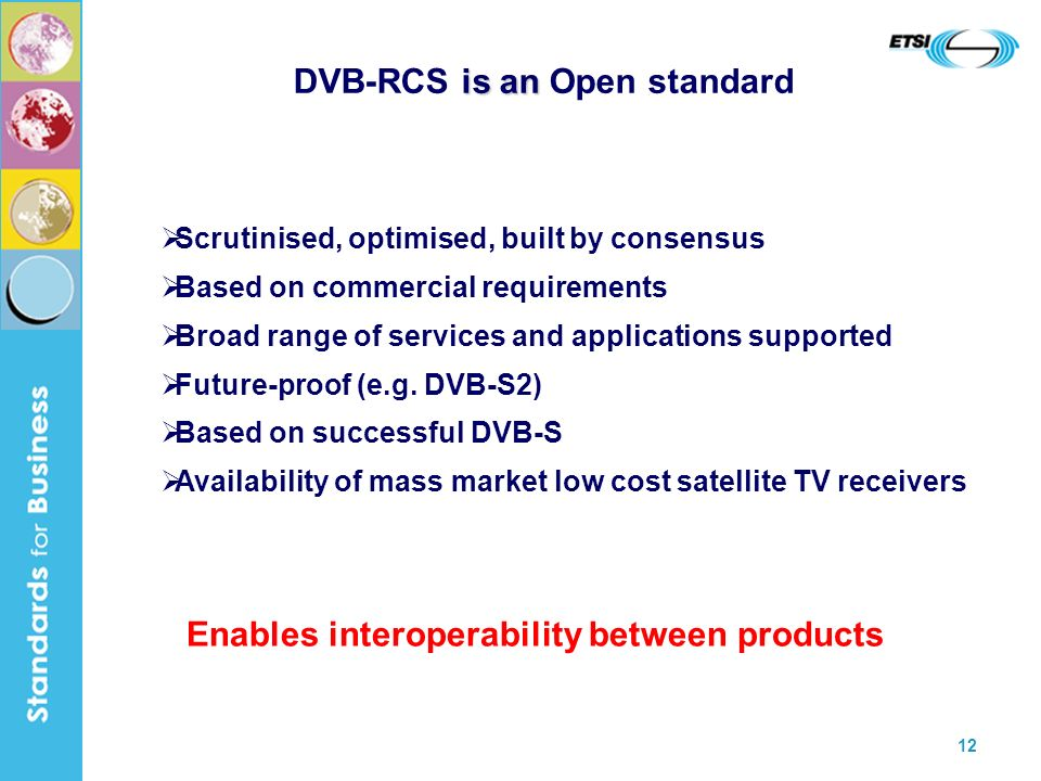 12 is an DVB-RCS is an Open standard Scrutinised, optimised, built by consensus Based on commercial requirements Broad range of services and applications supported Future-proof (e.g.