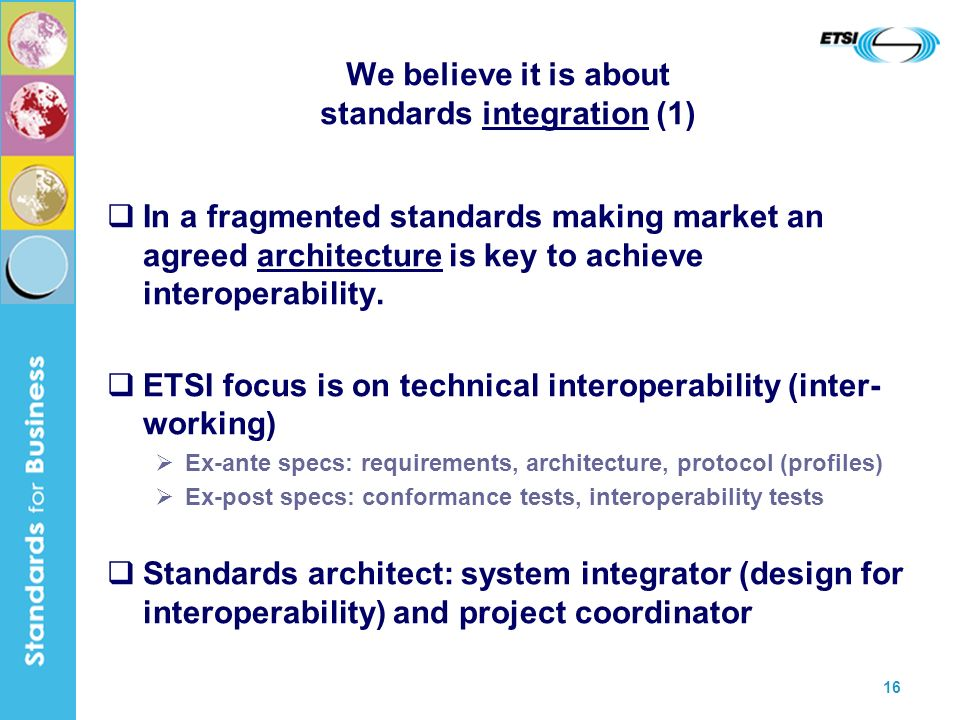 16 We believe it is about standards integration (1) In a fragmented standards making market an agreed architecture is key to achieve interoperability.