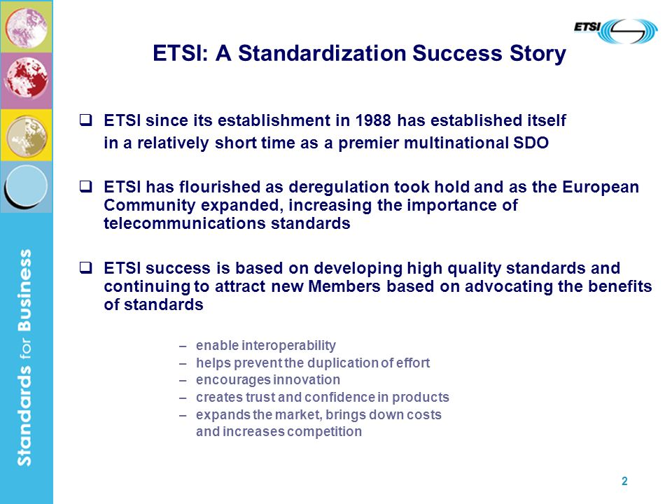 2 ETSI: A Standardization Success Story ETSI since its establishment in 1988 has established itself in a relatively short time as a premier multinational SDO ETSI has flourished as deregulation took hold and as the European Community expanded, increasing the importance of telecommunications standards ETSI success is based on developing high quality standards and continuing to attract new Members based on advocating the benefits of standards –enable interoperability –helps prevent the duplication of effort –encourages innovation –creates trust and confidence in products –expands the market, brings down costs and increases competition