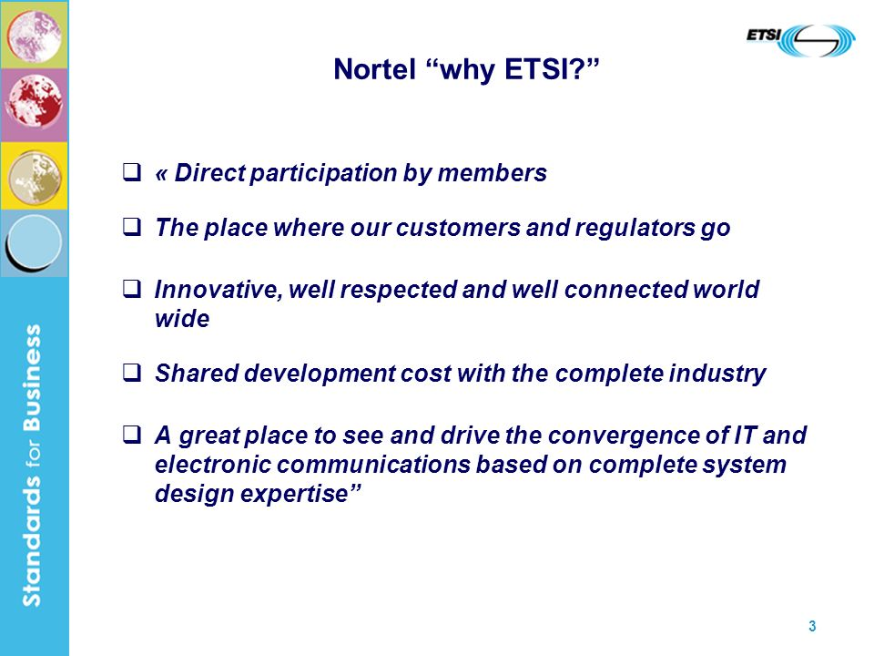 3 Nortel why ETSI? « Direct participation by members The place where our customers and regulators go Innovative, well respected and well connected wor
