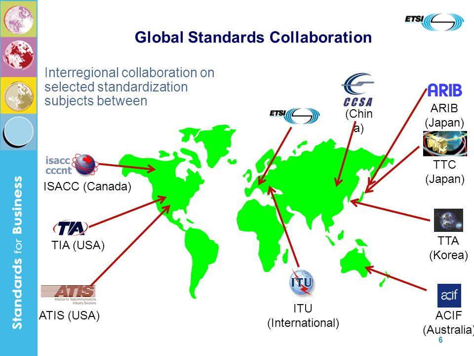 6 Global Standards Collaboration Interregional collaboration on selected standardization subjects between ISACC (Canada) ATIS (USA) TIA (USA) ITU (Int