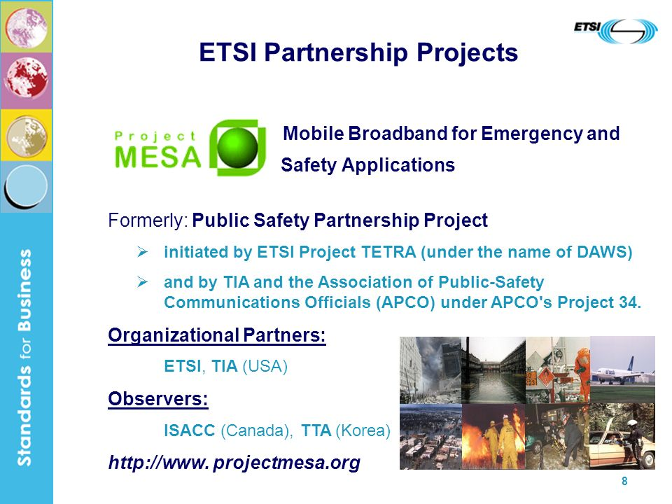 8 ETSI Partnership Projects Mobile Broadband for Emergency and Safety Applications Formerly: Public Safety Partnership Project initiated by ETSI Project TETRA (under the name of DAWS) and by TIA and the Association of Public-Safety Communications Officials (APCO) under APCO s Project 34.