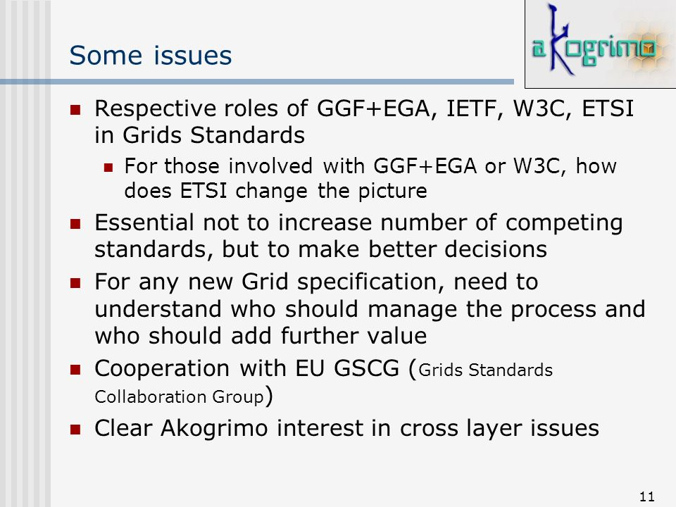 11 Some issues Respective roles of GGF+EGA, IETF, W3C, ETSI in Grids Standards For those involved with GGF+EGA or W3C, how does ETSI change the pictur
