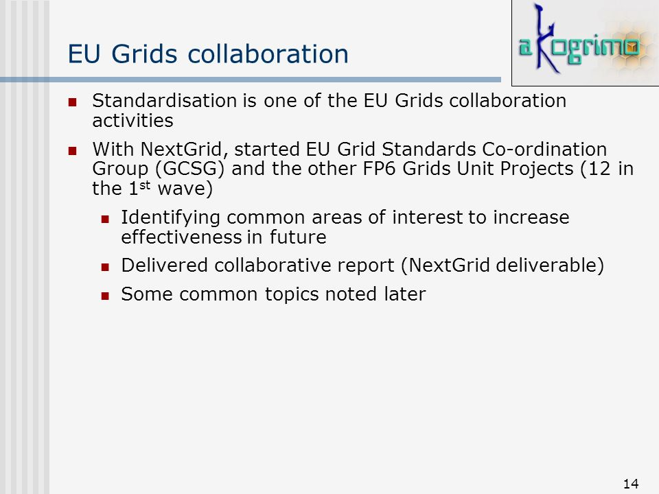 14 EU Grids collaboration Standardisation is one of the EU Grids collaboration activities With NextGrid, started EU Grid Standards Co-ordination Group (GCSG) and the other FP6 Grids Unit Projects (12 in the 1 st wave) Identifying common areas of interest to increase effectiveness in future Delivered collaborative report (NextGrid deliverable) Some common topics noted later
