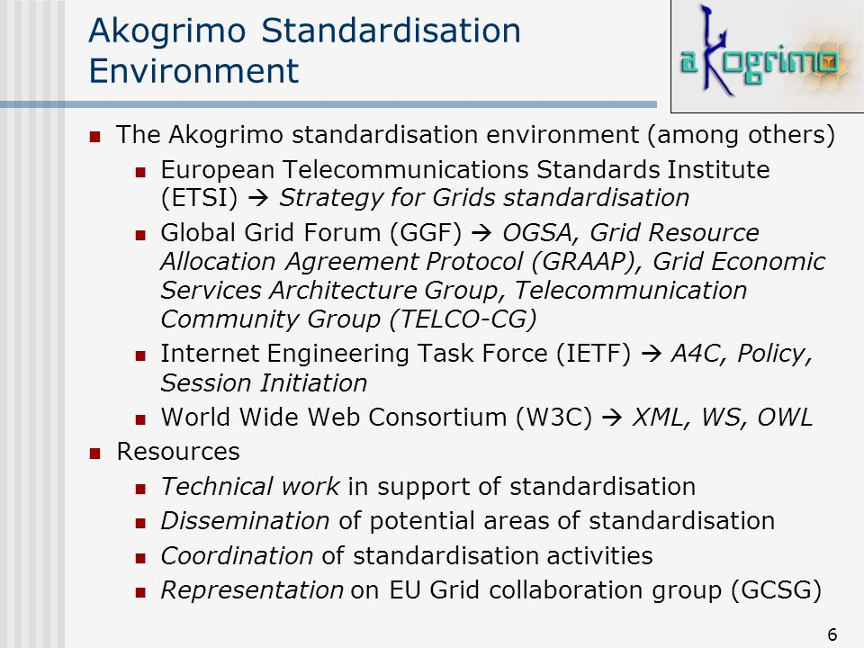 6 Akogrimo Standardisation Environment The Akogrimo standardisation environment (among others) European Telecommunications Standards Institute (ETSI) Strategy for Grids standardisation Global Grid Forum (GGF) OGSA, Grid Resource Allocation Agreement Protocol (GRAAP), Grid Economic Services Architecture Group, Telecommunication Community Group (TELCO-CG) Internet Engineering Task Force (IETF) A4C, Policy, Session Initiation World Wide Web Consortium (W3C) XML, WS, OWL Resources Technical work in support of standardisation Dissemination of potential areas of standardisation Coordination of standardisation activities Representation on EU Grid collaboration group (GCSG)