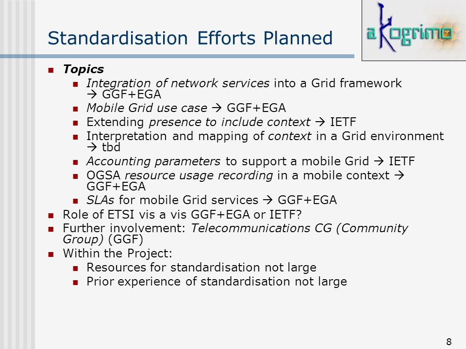 8 Standardisation Efforts Planned Topics Integration of network services into a Grid framework GGF+EGA Mobile Grid use case GGF+EGA Extending presence
