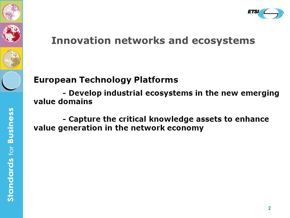 2 Innovation networks and ecosystems European Technology Platforms - Develop industrial ecosystems in the new emerging value domains - Capture the cri