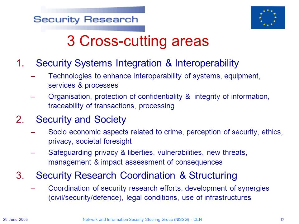 Network and Information Security Steering Group (NISSG) - CEN June Cross-cutting areas 1.Security Systems Integration & Interoperability –Technologies to enhance interoperability of systems, equipment, services & processes –Organisation, protection of confidentiality & integrity of information, traceability of transactions, processing 2.Security and Society –Socio economic aspects related to crime, perception of security, ethics, privacy, societal foresight –Safeguarding privacy & liberties, vulnerabilities, new threats, management & impact assessment of consequences 3.Security Research Coordination & Structuring –Coordination of security research efforts, development of synergies (civil/security/defence), legal conditions, use of infrastructures