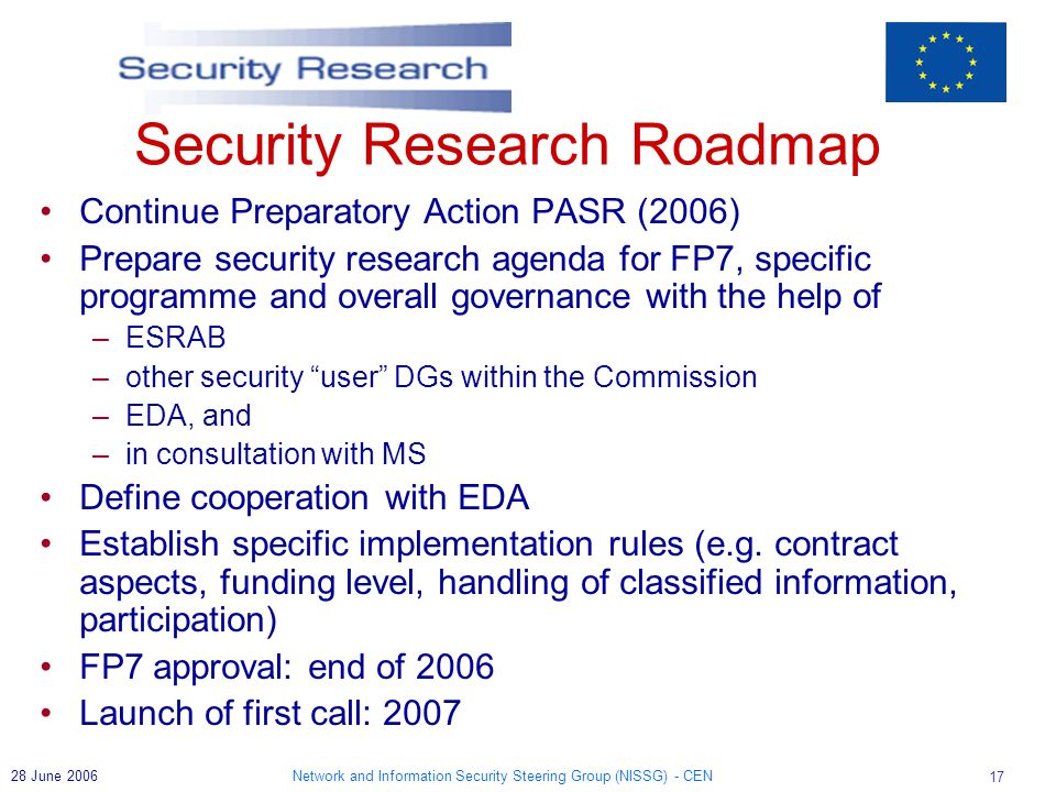 Network and Information Security Steering Group (NISSG) - CEN June 2006 Security Research Roadmap Continue Preparatory Action PASR (2006) Prepare security research agenda for FP7, specific programme and overall governance with the help of –ESRAB –other security user DGs within the Commission –EDA, and –in consultation with MS Define cooperation with EDA Establish specific implementation rules (e.g.