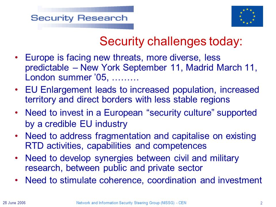 Network and Information Security Steering Group (NISSG) - CEN 2 28 June 2006 Europe is facing new threats, more diverse, less predictable – New York September 11, Madrid March 11, London summer 05, ……… EU Enlargement leads to increased population, increased territory and direct borders with less stable regions Need to invest in a European security culture supported by a credible EU industry Need to address fragmentation and capitalise on existing RTD activities, capabilities and competences Need to develop synergies between civil and military research, between public and private sector Need to stimulate coherence, coordination and investment Security challenges today: