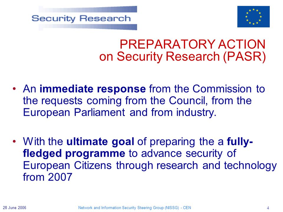 Network and Information Security Steering Group (NISSG) - CEN 5 28 June 2006 European Security Research: The Next Steps (Sept 2004) GoP report Research for a secure Europe (March 2004) A set of coherent initiatives time 2004 200520062007 Towards an EU Defence Equipment Policy (March 2003) Preparatory Action for Security Research – PASR (2004-2006) European Security Research within FP 7 (2007 - 2013) ESRAB ESRAB = European Security Advisory Board
