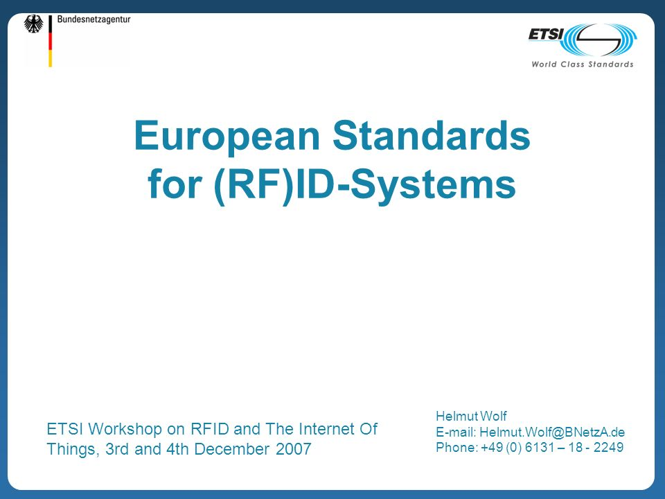 European Standards for (RF)ID-Systems Helmut Wolf E-mail: Helmut.Wolf@BNetzA.de Phone: +49 (0) 6131 – 18 - 2249 ETSI Workshop on RFID and The Internet Of Things, 3rd and 4th December 2007