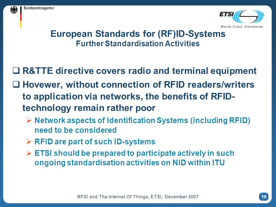 RFID and The Internet Of Things, ETSI, December 2007 10 European Standards for (RF)ID-Systems Further Standardisation Activities R&TTE directive covers radio and terminal equipment Hovewer, without connection of RFID readers/writers to application via networks, the benefits of RFID- technology remain rather poor Network aspects of Identification Systems (including RFID) need to be considered RFID are part of such ID-systems ETSI should be prepared to participate actively in such ongoing standardisation activities on NID within ITU