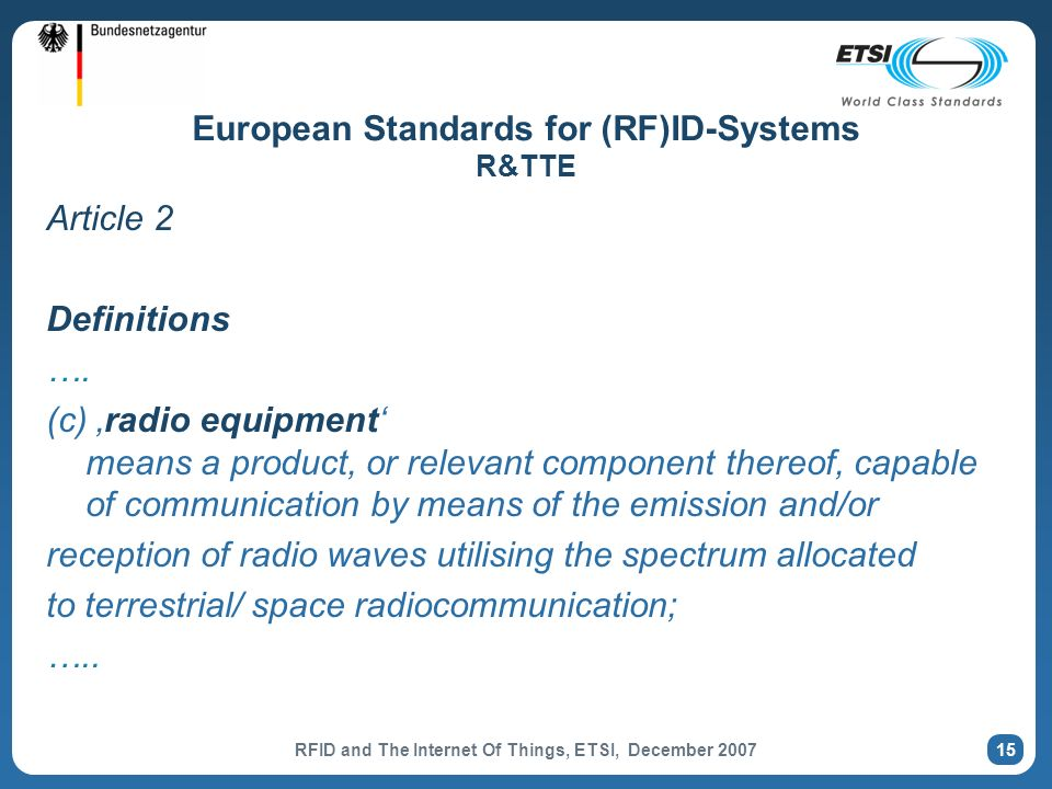 RFID and The Internet Of Things, ETSI, December 2007 15 European Standards for (RF)ID-Systems R&TTE Article 2 Definitions ….
